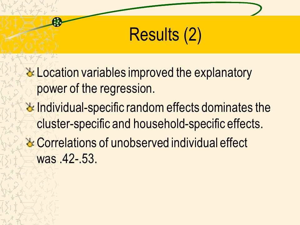 Results (2) Location variables improved the explanatory power of the regression. Individual-specific random effects dominates the cluster-specific and