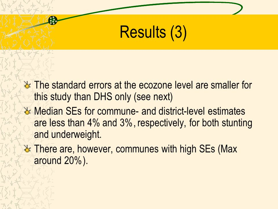 Results (3) The standard errors at the ecozone level are smaller for this study than DHS only (see next) Median SEs for commune- and district-level es