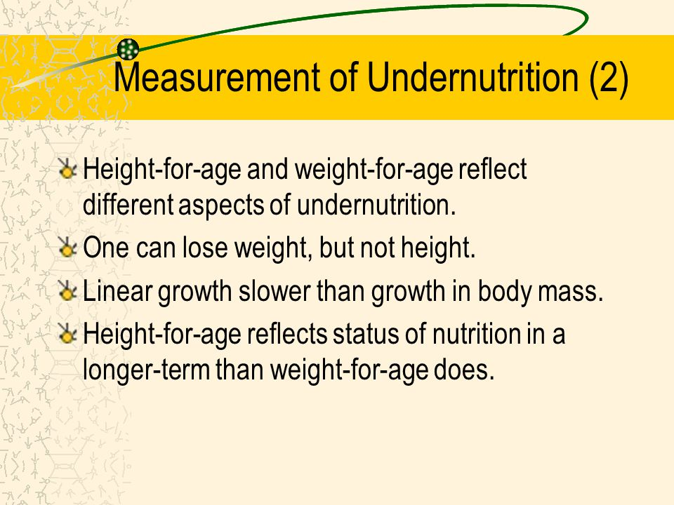 Measurement of Undernutrition (2) Height-for-age and weight-for-age reflect different aspects of undernutrition. One can lose weight, but not height.
