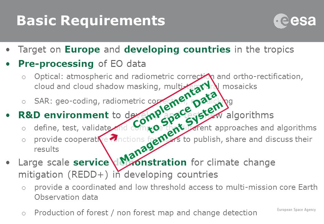 ESA and UNFCCC Basic Requirements Target on Europe and developing countries in the tropics Pre-processing of EO data o Optical: atmospheric and radiometric correction and ortho-rectification, cloud and cloud shadow masking, multi-temporal mosaicks o SAR: geo-coding, radiometric correction, mosaicking R&D environment to develop and test new algorithms o define, test, validate and compare the different approaches and algorithms o provide cooperative functions for users to publish, share and discuss their results Large scale service demonstration for climate change mitigation (REDD+) in developing countries o provide a coordinated and low threshold access to multi-mission core Earth Observation data o Production of forest / non forest map and change detection