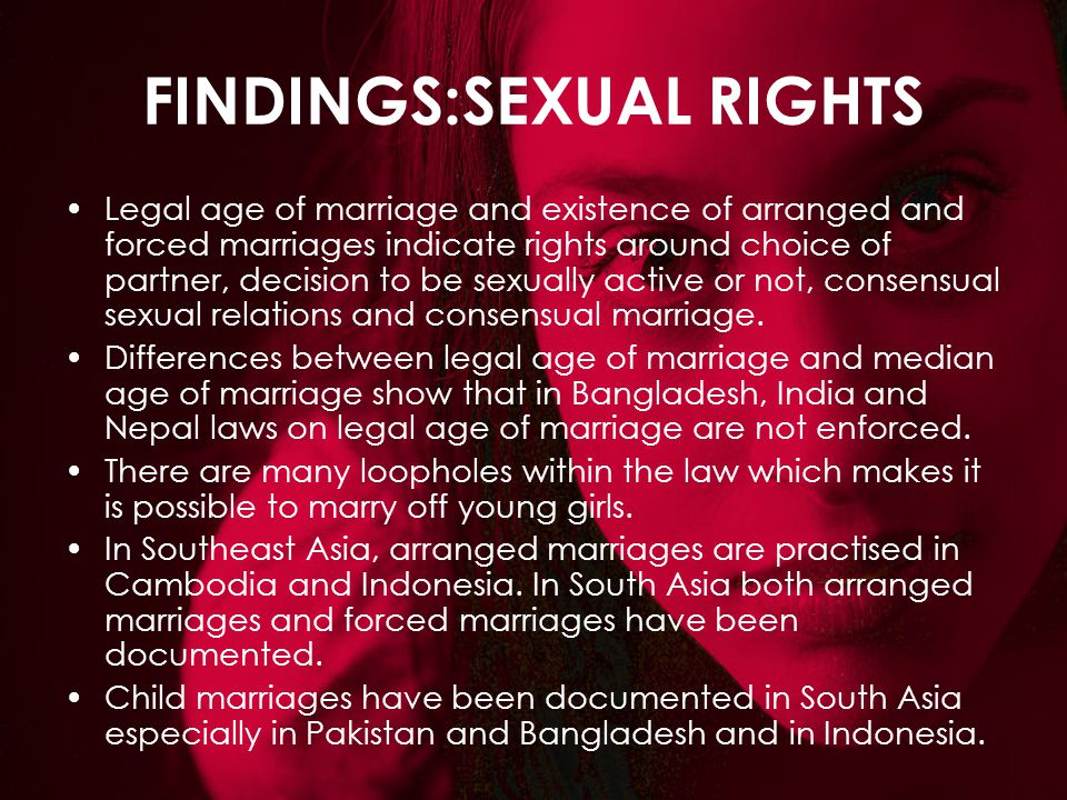 FINDINGS:SEXUAL RIGHTS Legal age of marriage and existence of arranged and forced marriages indicate rights around choice of partner, decision to be s