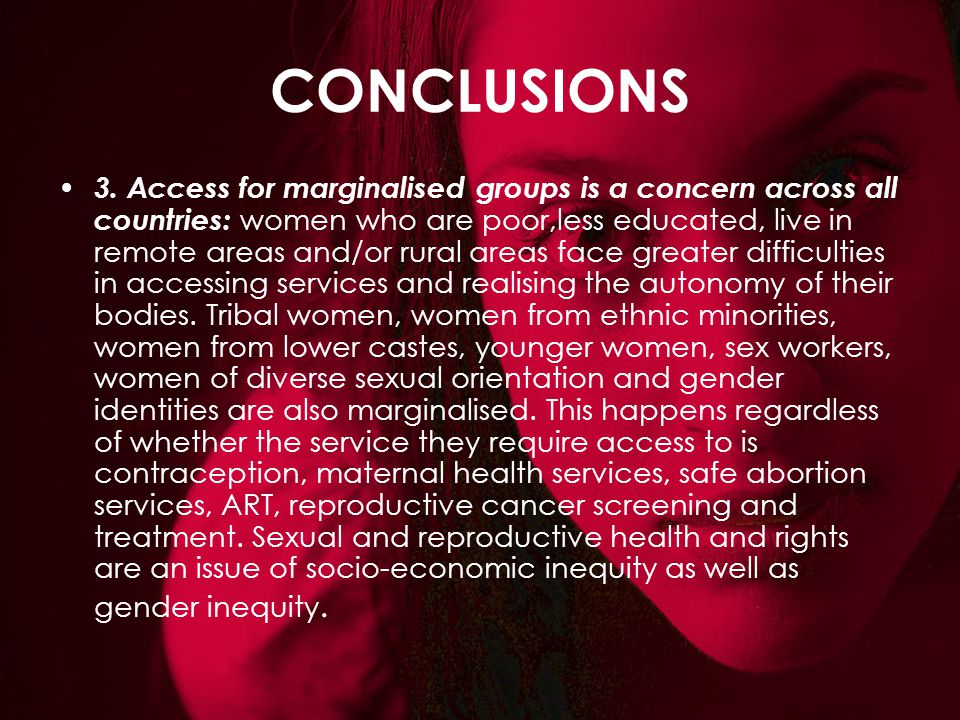 CONCLUSIONS 3. Access for marginalised groups is a concern across all countries: women who are poor,less educated, live in remote areas and/or rural a