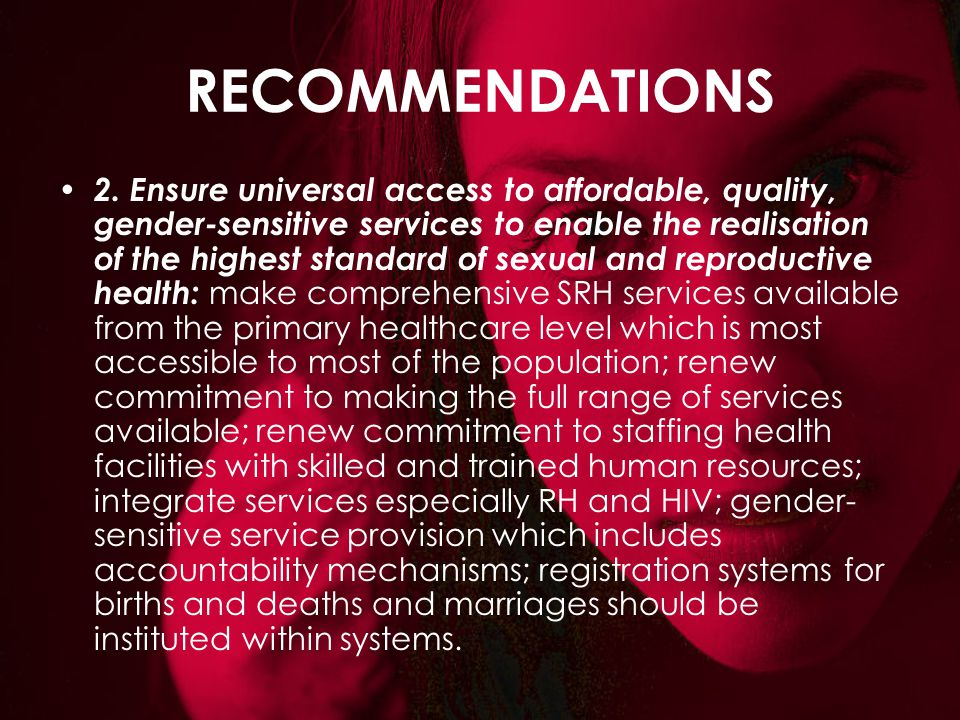 RECOMMENDATIONS 2. Ensure universal access to affordable, quality, gender-sensitive services to enable the realisation of the highest standard of sexu