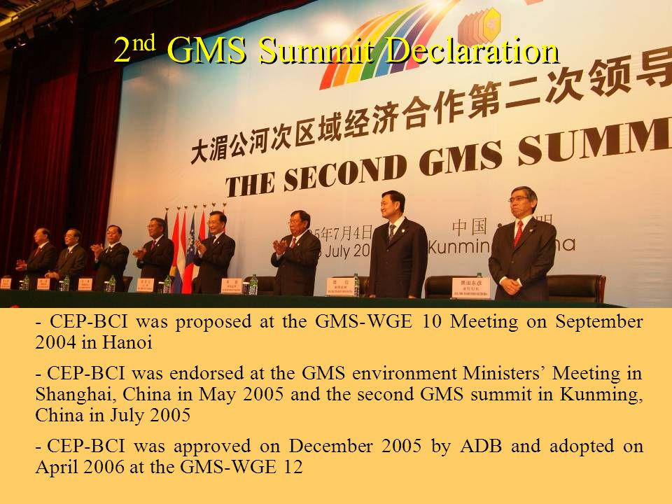 2 nd GMS Summit Declaration - CEP-BCI was proposed at the GMS-WGE 10 Meeting on September 2004 in Hanoi - CEP-BCI was endorsed at the GMS environment Ministers' Meeting in Shanghai, China in May 2005 and the second GMS summit in Kunming, China in July 2005 - CEP-BCI was approved on December 2005 by ADB and adopted on April 2006 at the GMS-WGE 12