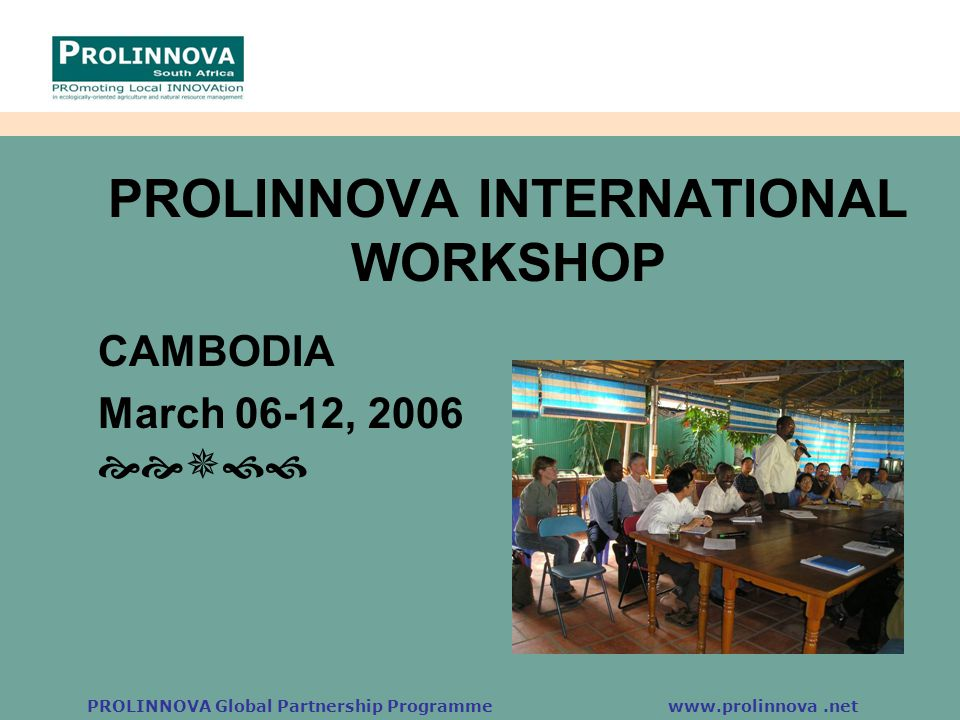 PROLINNOVA Global Partnership Programme www.prolinnova.net PROLINNOVA INTERNATIONAL WORKSHOP CAMBODIA March 06-12, 2006 