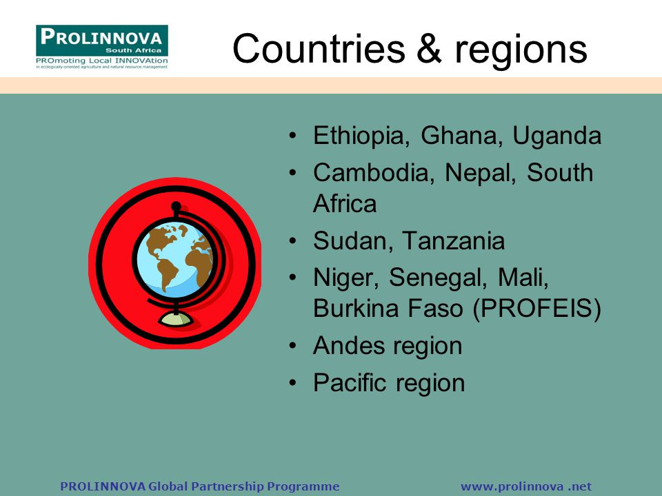 PROLINNOVA Global Partnership Programme www.prolinnova.net Country reports Small group discussion: 4 of 9 countries Nepal: over 50 innovations and typology Uganda: innovation scoring sheet, static vs mobile, experimentation e.g.