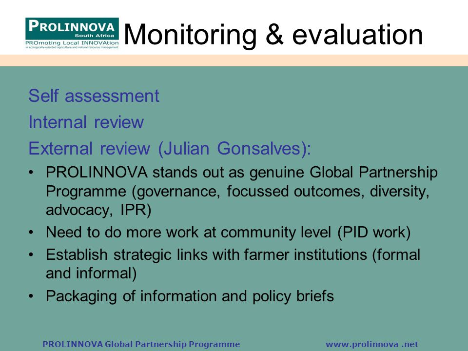 PROLINNOVA Global Partnership Programme www.prolinnova.net Monitoring & evaluation Self assessment Internal review External review (Julian Gonsalves):