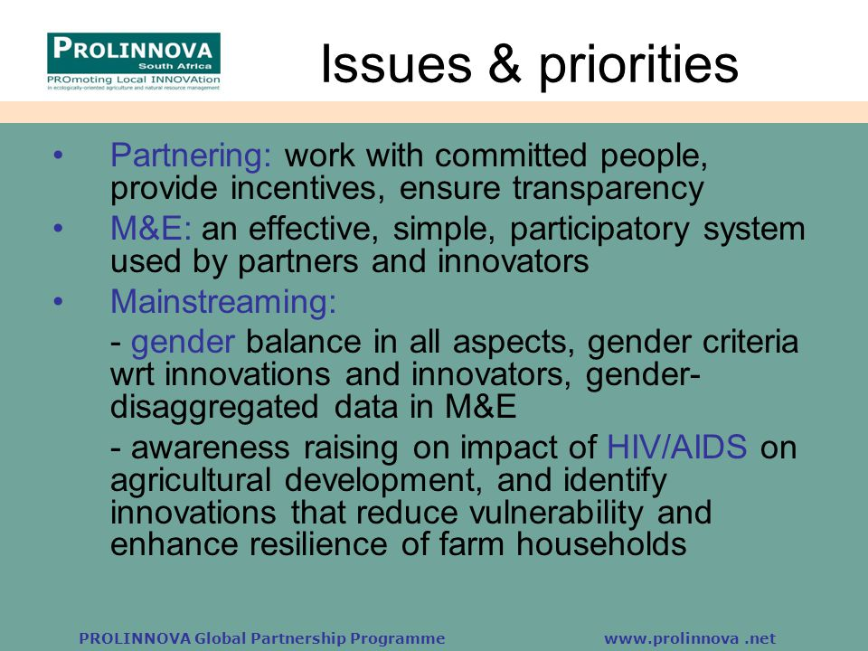 PROLINNOVA Global Partnership Programme www.prolinnova.net Issues & priorities Partnering: work with committed people, provide incentives, ensure transparency M&E: an effective, simple, participatory system used by partners and innovators Mainstreaming: - gender balance in all aspects, gender criteria wrt innovations and innovators, gender- disaggregated data in M&E - awareness raising on impact of HIV/AIDS on agricultural development, and identify innovations that reduce vulnerability and enhance resilience of farm households