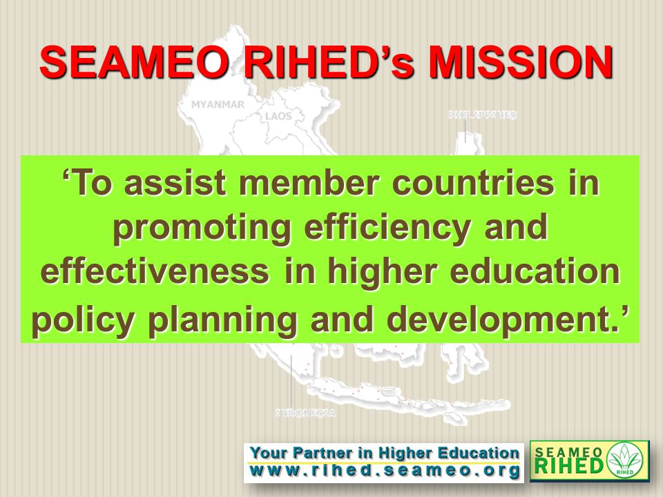 'To assist member countries in promoting efficiency and effectiveness in higher education policy planning and development.' SEAMEO RIHED's MISSION