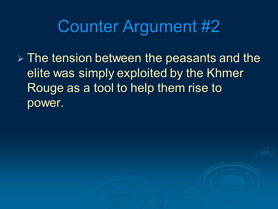 Counter Argument #2  The tension between the peasants and the elite was simply exploited by the Khmer Rouge as a tool to help them rise to power.