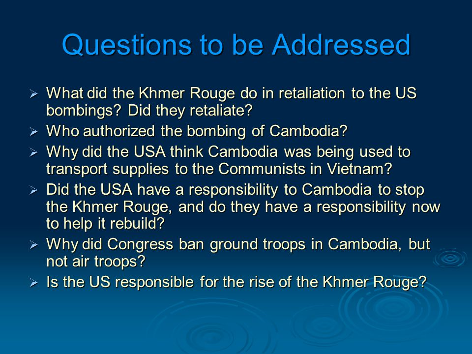 Questions to be Addressed  What did the Khmer Rouge do in retaliation to the US bombings.