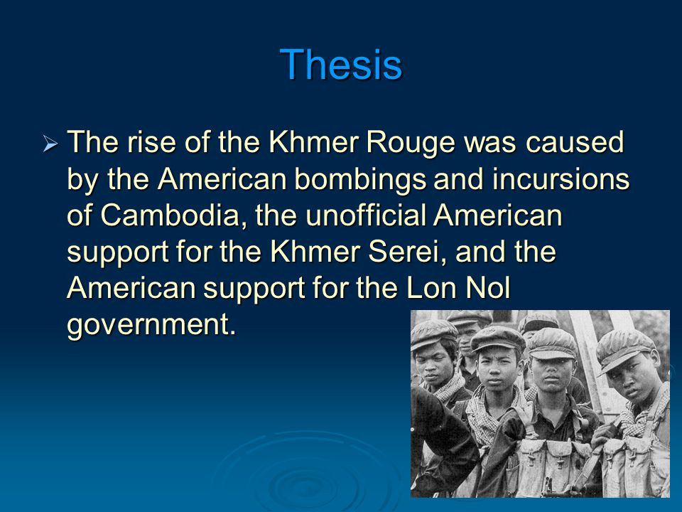 Thesis  The rise of the Khmer Rouge was caused by the American bombings and incursions of Cambodia, the unofficial American support for the Khmer Serei, and the American support for the Lon Nol government.