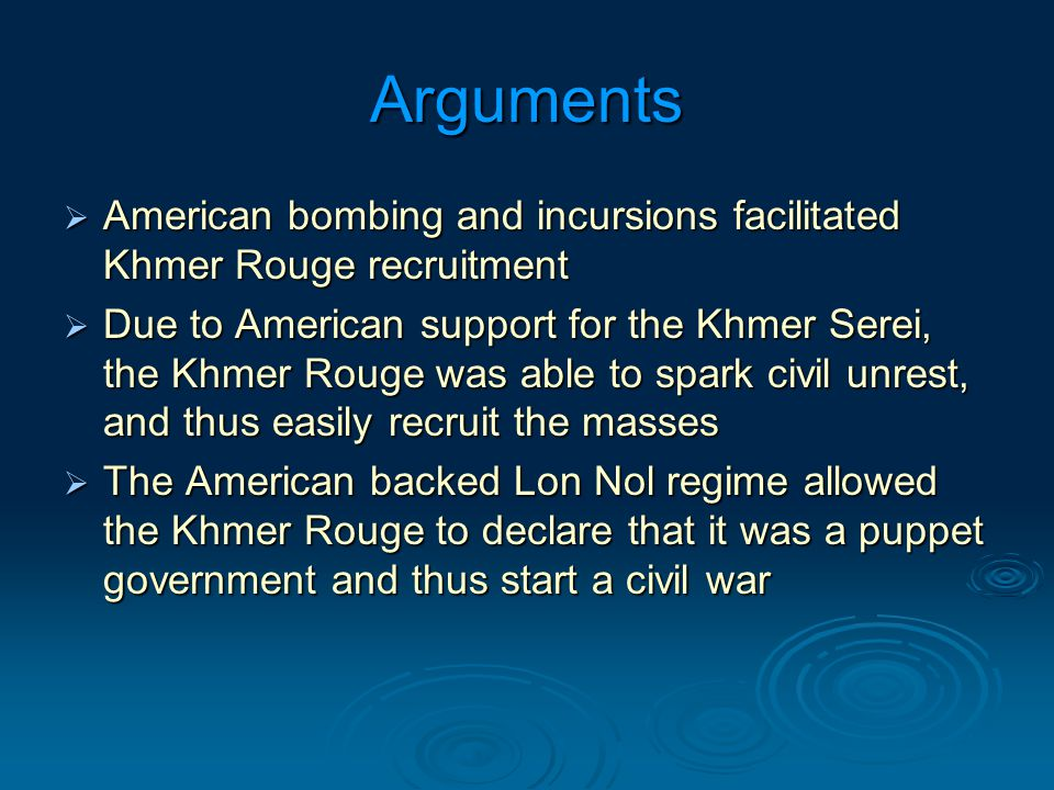 Arguments  American bombing and incursions facilitated Khmer Rouge recruitment  Due to American support for the Khmer Serei, the Khmer Rouge was able to spark civil unrest, and thus easily recruit the masses  The American backed Lon Nol regime allowed the Khmer Rouge to declare that it was a puppet government and thus start a civil war