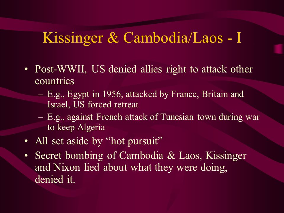Kissinger & Cambodia/Laos - I Post-WWII, US denied allies right to attack other countries –E.g., Egypt in 1956, attacked by France, Britain and Israel, US forced retreat –E.g., against French attack of Tunesian town during war to keep Algeria All set aside by hot pursuit Secret bombing of Cambodia & Laos, Kissinger and Nixon lied about what they were doing, denied it.
