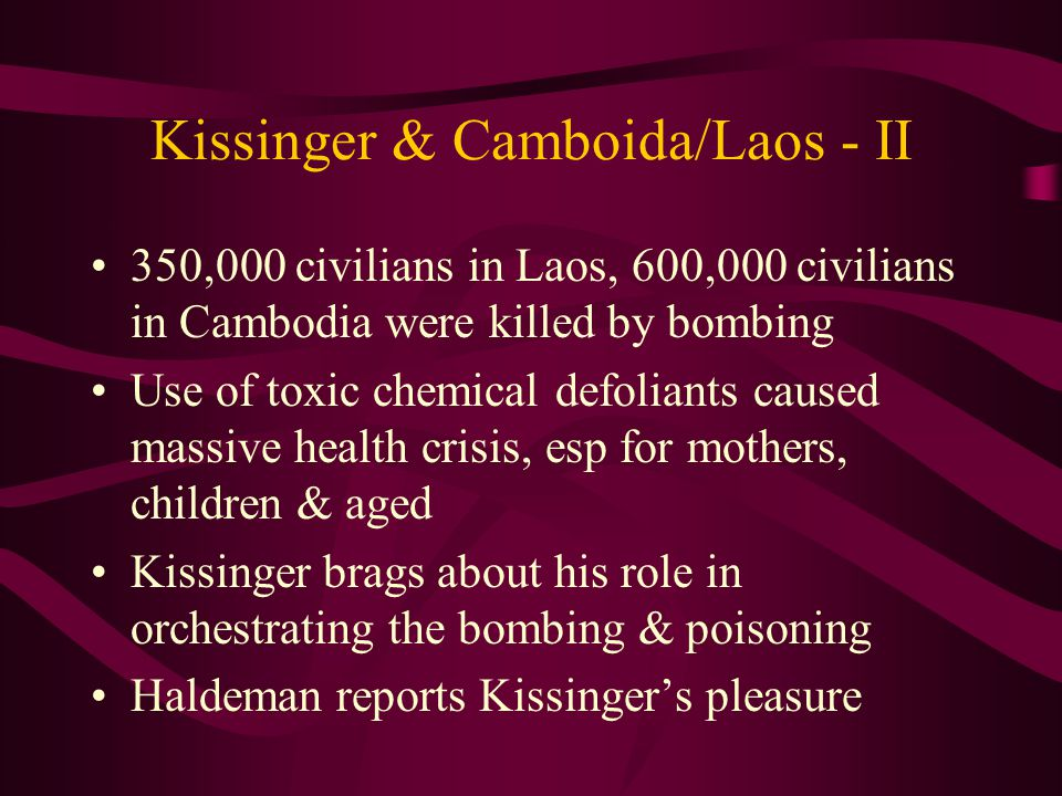 Kissinger & Camboida/Laos - II 350,000 civilians in Laos, 600,000 civilians in Cambodia were killed by bombing Use of toxic chemical defoliants caused massive health crisis, esp for mothers, children & aged Kissinger brags about his role in orchestrating the bombing & poisoning Haldeman reports Kissinger's pleasure