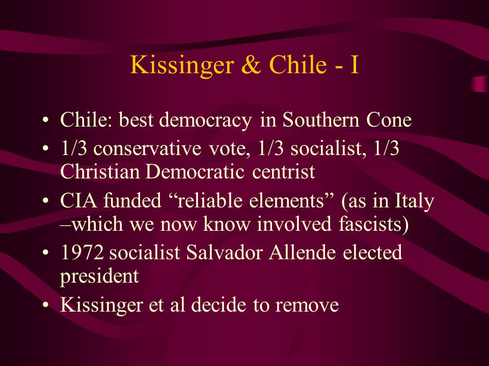 Kissinger & Chile - I Chile: best democracy in Southern Cone 1/3 conservative vote, 1/3 socialist, 1/3 Christian Democratic centrist CIA funded reliable elements (as in Italy –which we now know involved fascists) 1972 socialist Salvador Allende elected president Kissinger et al decide to remove