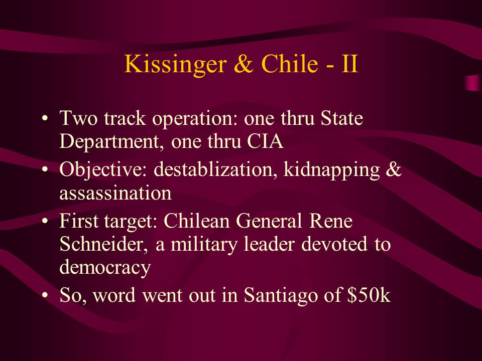 Kissinger & Chile - II Two track operation: one thru State Department, one thru CIA Objective: destablization, kidnapping & assassination First target: Chilean General Rene Schneider, a military leader devoted to democracy So, word went out in Santiago of $50k