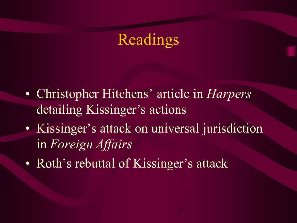 Readings Christopher Hitchens' article in Harpers detailing Kissinger's actions Kissinger's attack on universal jurisdiction in Foreign Affairs Roth's rebuttal of Kissinger's attack
