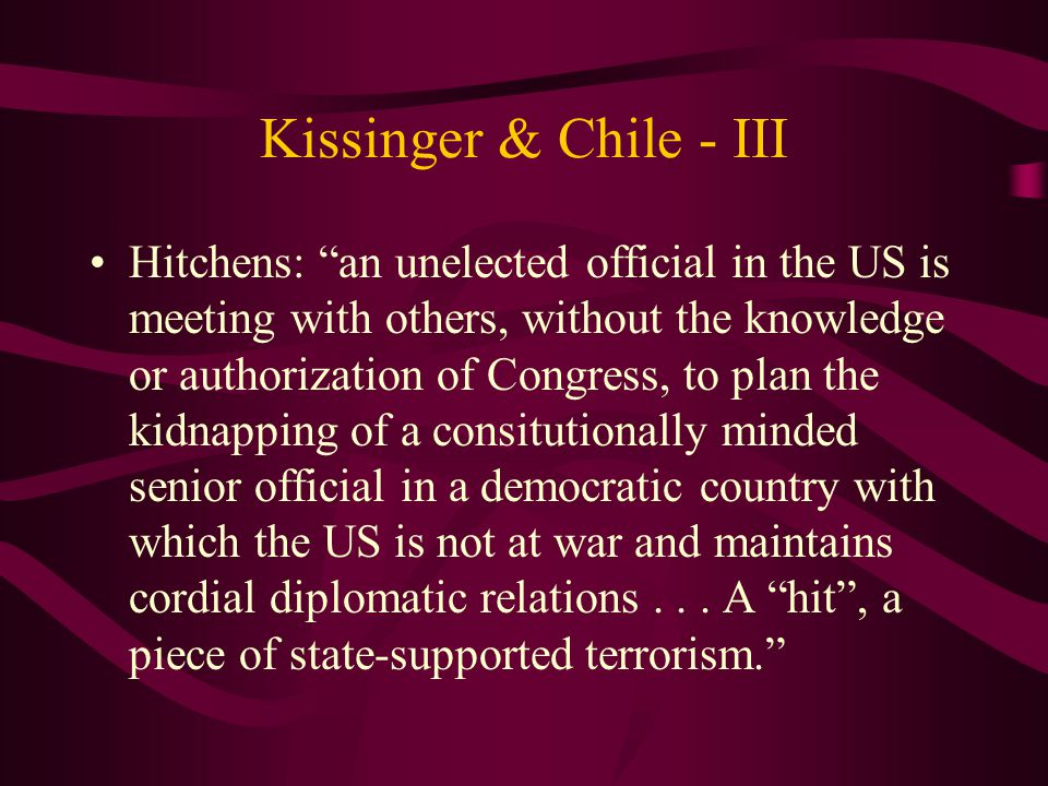 Kissinger & Chile - III Hitchens: an unelected official in the US is meeting with others, without the knowledge or authorization of Congress, to plan the kidnapping of a consitutionally minded senior official in a democratic country with which the US is not at war and maintains cordial diplomatic relations...