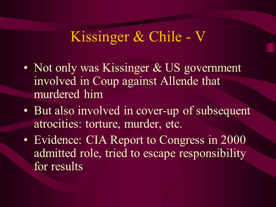 Kissinger & Chile - V Not only was Kissinger & US government involved in Coup against Allende that murdered him But also involved in cover-up of subsequent atrocities: torture, murder, etc.