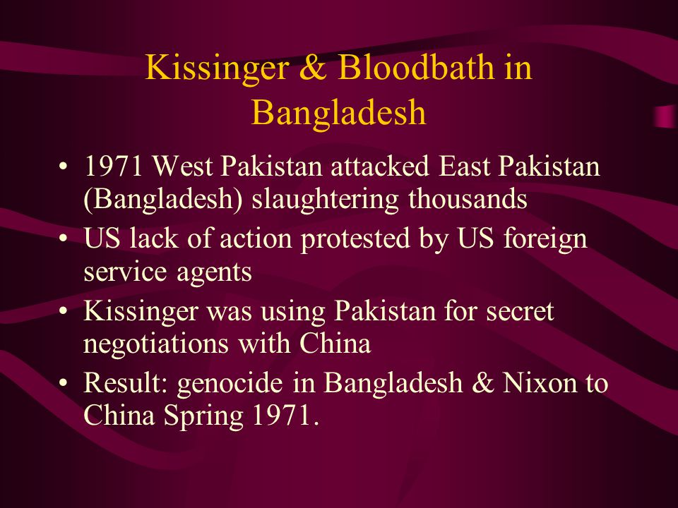 Kissinger & Bloodbath in Bangladesh 1971 West Pakistan attacked East Pakistan (Bangladesh) slaughtering thousands US lack of action protested by US foreign service agents Kissinger was using Pakistan for secret negotiations with China Result: genocide in Bangladesh & Nixon to China Spring 1971.