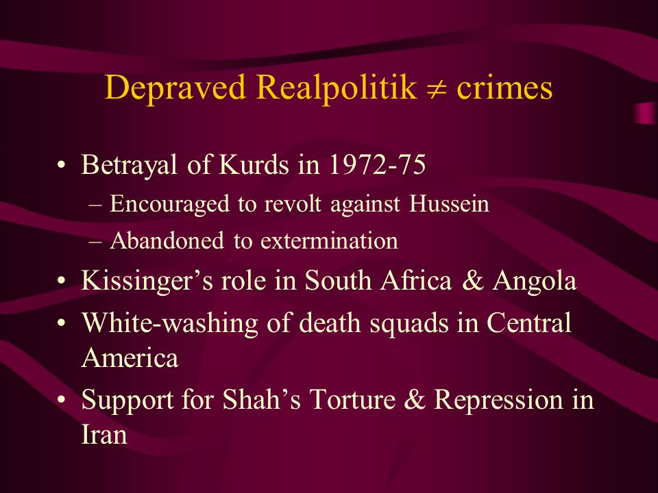 Depraved Realpolitik  crimes Betrayal of Kurds in 1972-75 –Encouraged to revolt against Hussein –Abandoned to extermination Kissinger's role in South Africa & Angola White-washing of death squads in Central America Support for Shah's Torture & Repression in Iran