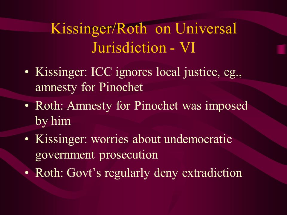 Kissinger/Roth on Universal Jurisdiction - VI Kissinger: ICC ignores local justice, eg., amnesty for Pinochet Roth: Amnesty for Pinochet was imposed by him Kissinger: worries about undemocratic government prosecution Roth: Govt's regularly deny extradiction