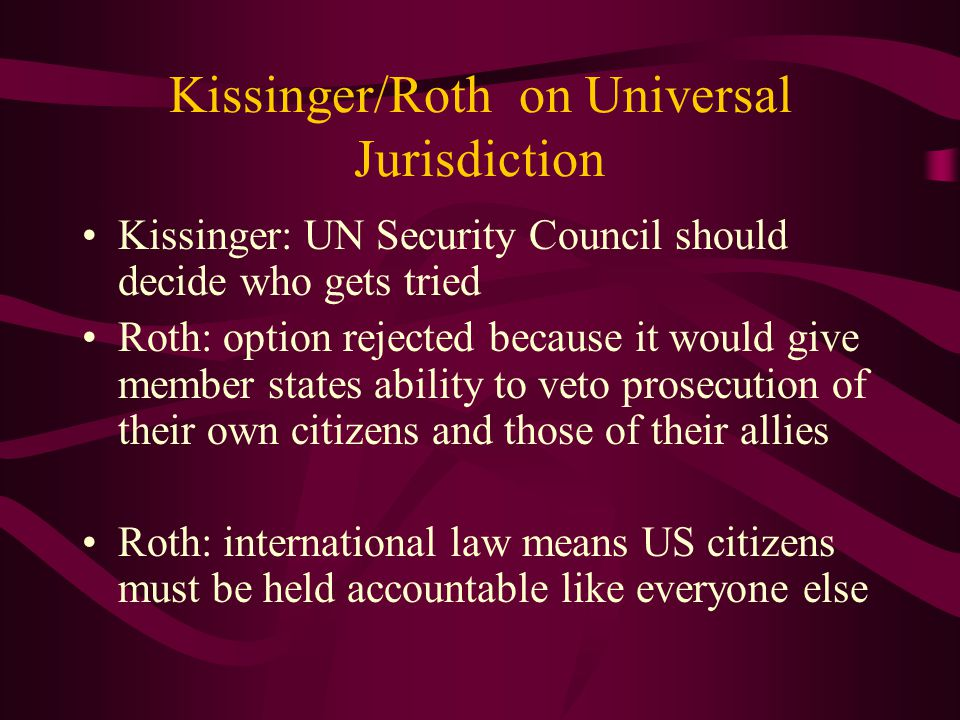 Kissinger/Roth on Universal Jurisdiction Kissinger: UN Security Council should decide who gets tried Roth: option rejected because it would give member states ability to veto prosecution of their own citizens and those of their allies Roth: international law means US citizens must be held accountable like everyone else