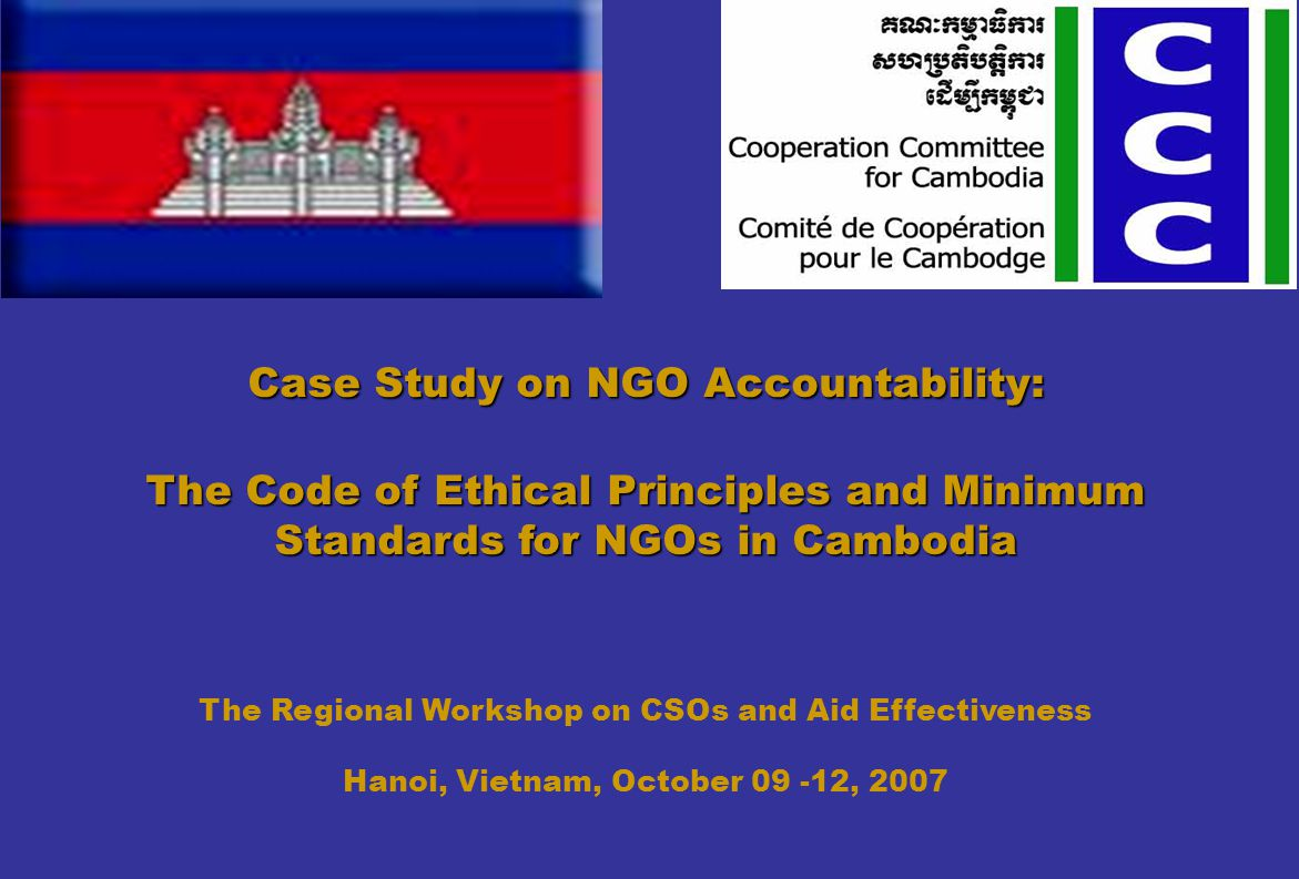 Case Study on NGO Accountability: The Code of Ethical Principles and Minimum Standards for NGOs in Cambodia The Regional Workshop on CSOs and Aid Effectiveness Hanoi, Vietnam, October 09 -12, 2007