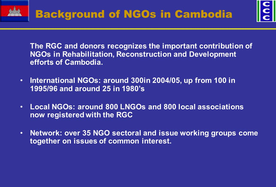 Background of NGOs in Cambodia The RGC and donors recognizes the important contribution of NGOs in Rehabilitation, Reconstruction and Development efforts of Cambodia.