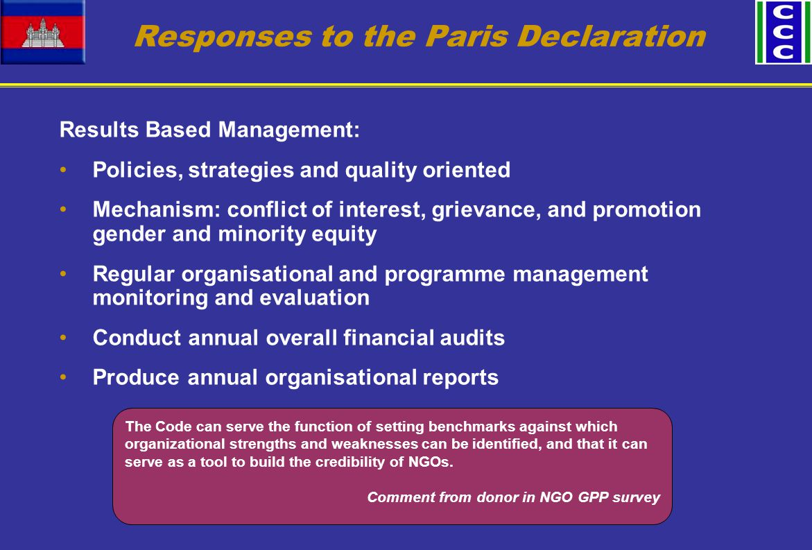 Responses to the Paris Declaration Results Based Management: Policies, strategies and quality oriented Mechanism: conflict of interest, grievance, and promotion gender and minority equity Regular organisational and programme management monitoring and evaluation Conduct annual overall financial audits Produce annual organisational reports The Code can serve the function of setting benchmarks against which organizational strengths and weaknesses can be identified, and that it can serve as a tool to build the credibility of NGOs.