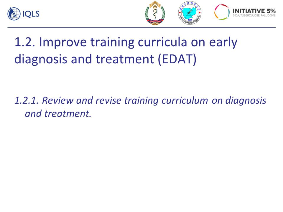 1.2. Improve training curricula on early diagnosis and treatment (EDAT) 1.2.1. Review and revise training curriculum on diagnosis and treatment.