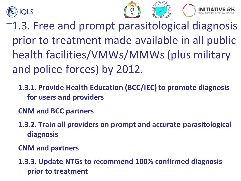 1.3. Free and prompt parasitological diagnosis prior to treatment made available in all public health facilities/VMWs/MMWs (plus military and police f