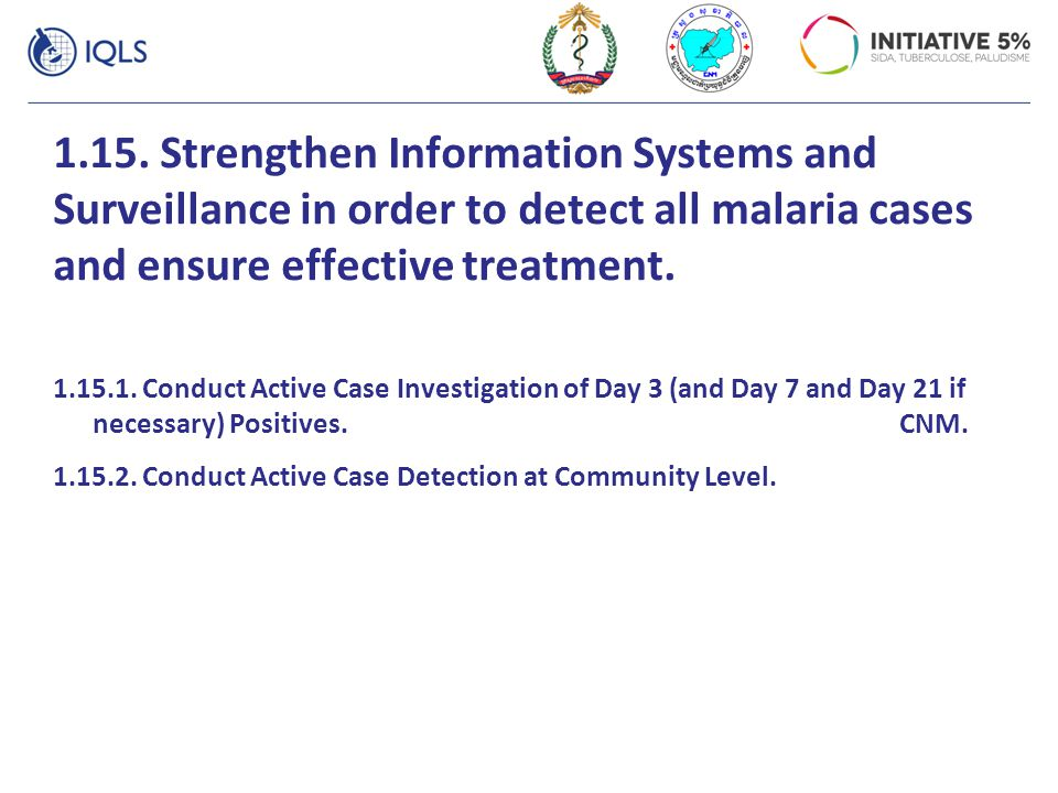 1.15. Strengthen Information Systems and Surveillance in order to detect all malaria cases and ensure effective treatment. 1.15.1. Conduct Active Case