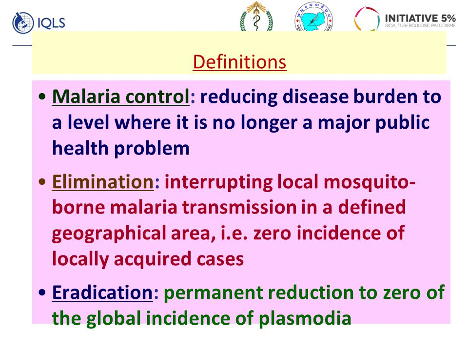 Definitions Malaria control: reducing disease burden to a level where it is no longer a major public health problem Elimination: interrupting local mo