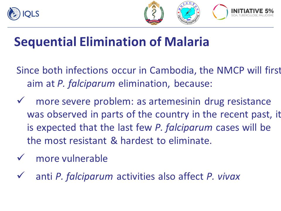 Sequential Elimination of Malaria Since both infections occur in Cambodia, the NMCP will first aim at P. falciparum elimination, because: more severe