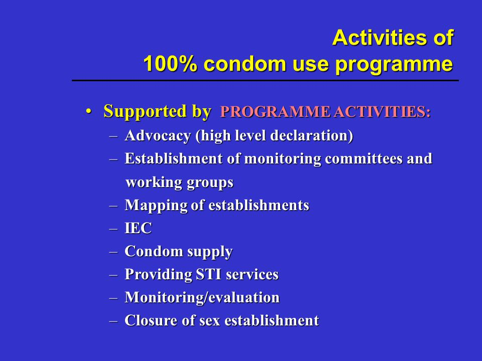 Activities of 100% condom use programme Supported by PROGRAMME ACTIVITIES:Supported by PROGRAMME ACTIVITIES: –Advocacy (high level declaration) –Establishment of monitoring committees and working groups working groups –Mapping of establishments –IEC –Condom supply –Providing STI services –Monitoring/evaluation –Closure of sex establishment