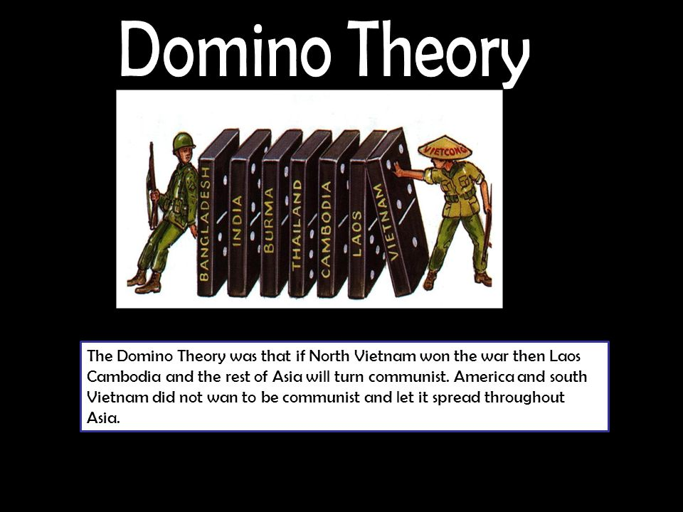 The Domino Theory was that if North Vietnam won the war then Laos Cambodia and the rest of Asia will turn communist.