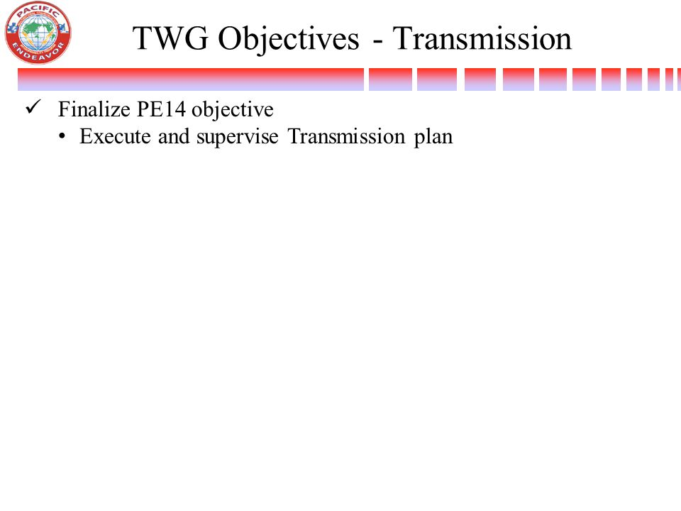 TWG Objectives - Transmission Finalize PE14 objective Execute and supervise Transmission plan