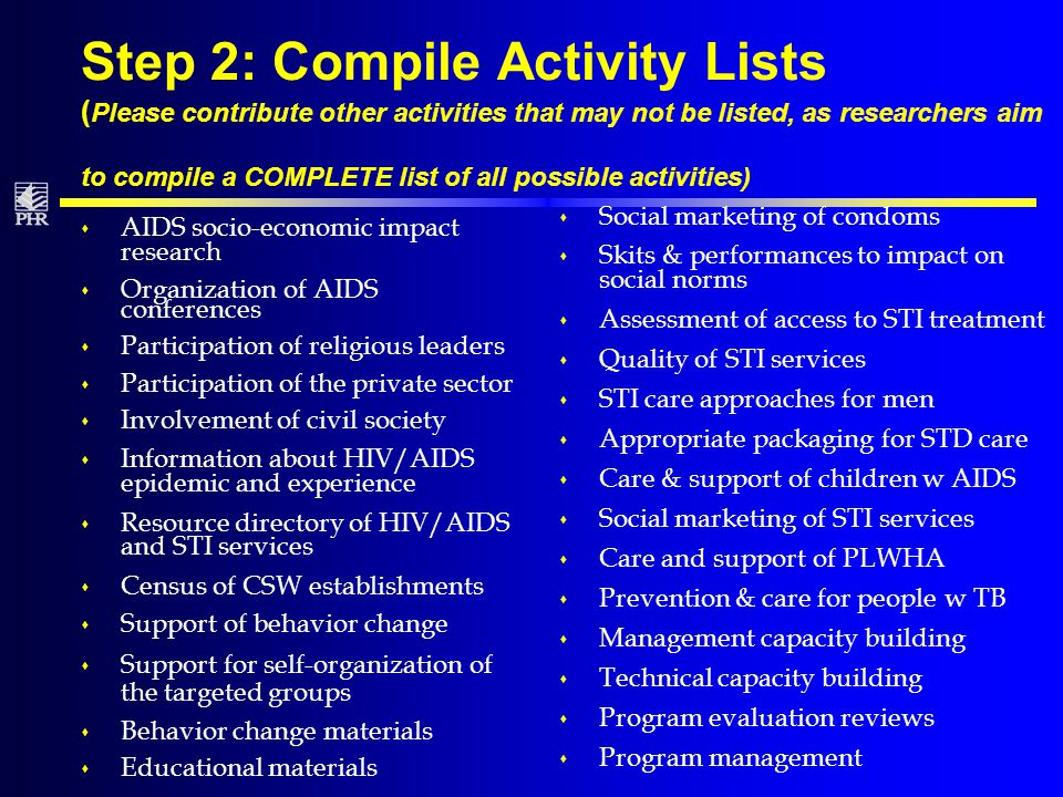 Step 2: Compile Activity Lists ( Please contribute other activities that may not be listed, as researchers aim to compile a COMPLETE list of all possible activities) s AIDS socio-economic impact research s Organization of AIDS conferences s Participation of religious leaders s Participation of the private sector s Involvement of civil society s Information about HIV/AIDS epidemic and experience s Resource directory of HIV/AIDS and STI services s Census of CSW establishments s Support of behavior change s Support for self-organization of the targeted groups s Behavior change materials s Educational materials s Social marketing of condoms s Skits & performances to impact on social norms s Assessment of access to STI treatment s Quality of STI services s STI care approaches for men s Appropriate packaging for STD care s Care & support of children w AIDS s Social marketing of STI services s Care and support of PLWHA s Prevention & care for people w TB s Management capacity building s Technical capacity building s Program evaluation reviews s Program management