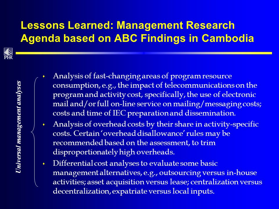 Lessons Learned: Management Research Agenda based on ABC Findings in Cambodia s Analysis of fast-changing areas of program resource consumption, e.g., the impact of telecommunications on the program and activity cost, specifically, the use of electronic mail and/or full on-line service on mailing/messaging costs; costs and time of IEC preparation and dissemination.