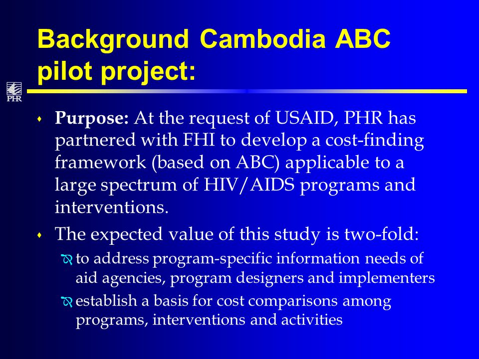 Background Cambodia ABC pilot project: s Purpose: At the request of USAID, PHR has partnered with FHI to develop a cost-finding framework (based on ABC) applicable to a large spectrum of HIV/AIDS programs and interventions.