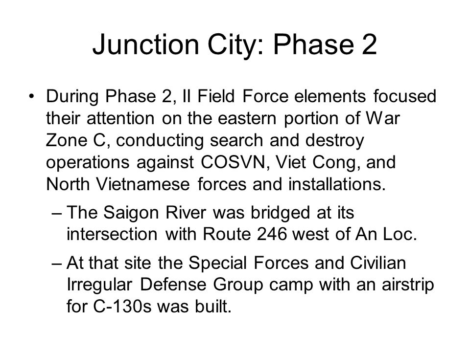 Junction City: Phase 2 During Phase 2, II Field Force elements focused their attention on the eastern portion of War Zone C, conducting search and destroy operations against COSVN, Viet Cong, and North Vietnamese forces and installations.