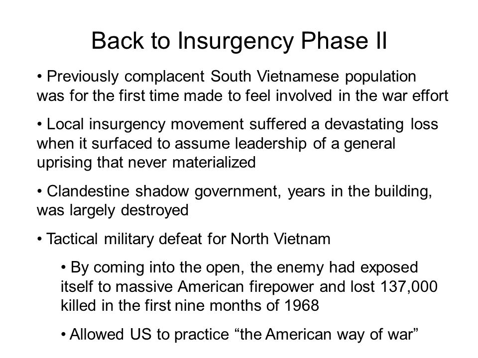 Back to Insurgency Phase II Previously complacent South Vietnamese population was for the first time made to feel involved in the war effort Local insurgency movement suffered a devastating loss when it surfaced to assume leadership of a general uprising that never materialized Clandestine shadow government, years in the building, was largely destroyed Tactical military defeat for North Vietnam By coming into the open, the enemy had exposed itself to massive American firepower and lost 137,000 killed in the first nine months of 1968 Allowed US to practice the American way of war