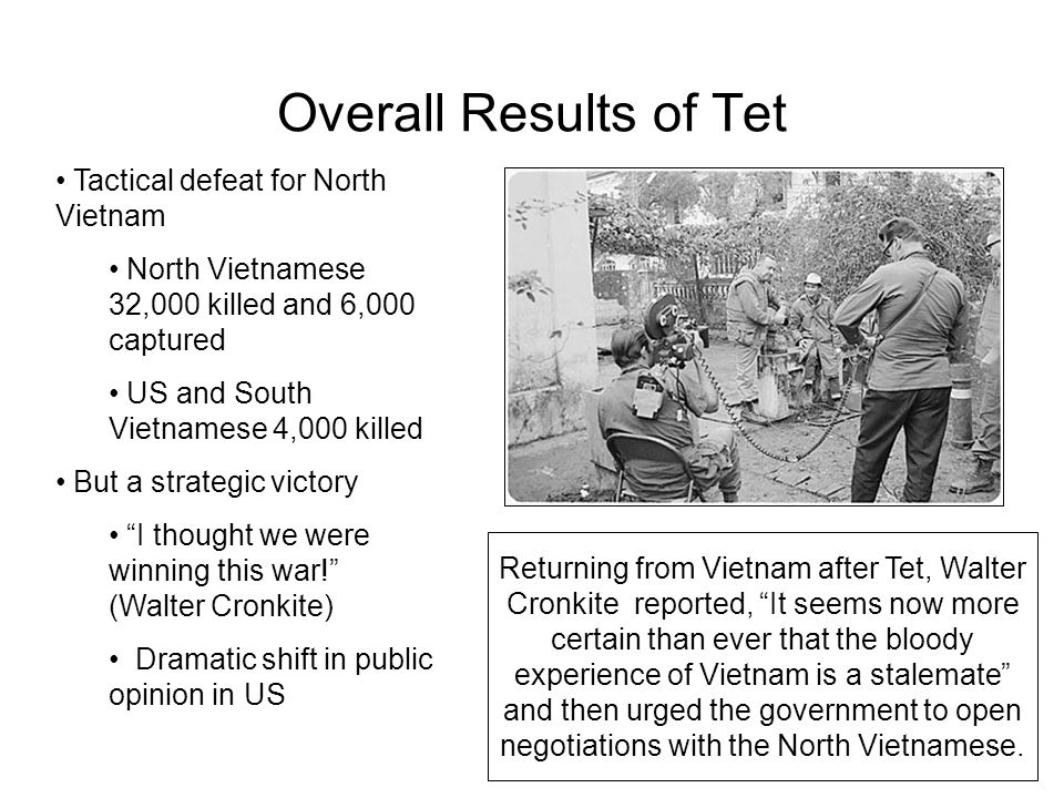 Overall Results of Tet Tactical defeat for North Vietnam North Vietnamese 32,000 killed and 6,000 captured US and South Vietnamese 4,000 killed But a strategic victory I thought we were winning this war! (Walter Cronkite) Dramatic shift in public opinion in US Returning from Vietnam after Tet, Walter Cronkite reported, It seems now more certain than ever that the bloody experience of Vietnam is a stalemate and then urged the government to open negotiations with the North Vietnamese.
