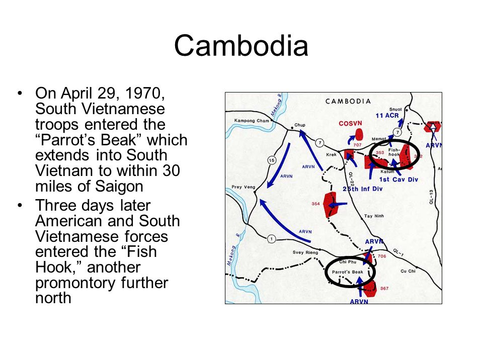 Cambodia On April 29, 1970, South Vietnamese troops entered the Parrot's Beak which extends into South Vietnam to within 30 miles of Saigon Three days later American and South Vietnamese forces entered the Fish Hook, another promontory further north