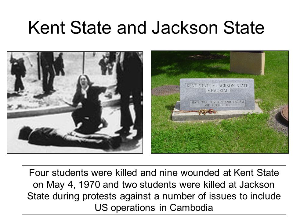 Kent State and Jackson State Four students were killed and nine wounded at Kent State on May 4, 1970 and two students were killed at Jackson State during protests against a number of issues to include US operations in Cambodia