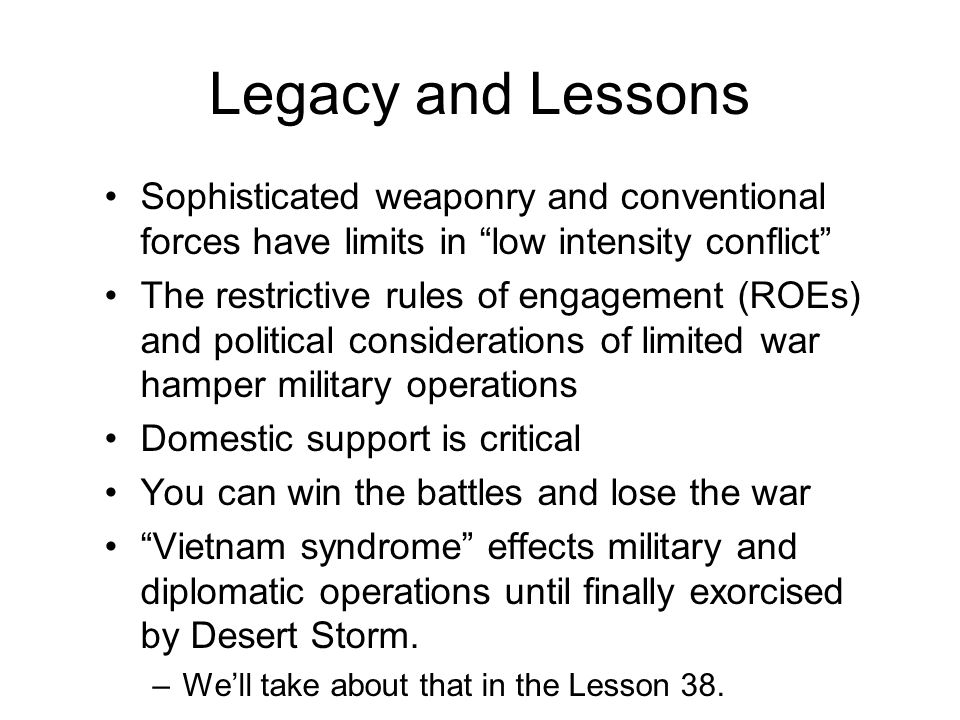 Sophisticated weaponry and conventional forces have limits in low intensity conflict The restrictive rules of engagement (ROEs) and political considerations of limited war hamper military operations Domestic support is critical You can win the battles and lose the war Vietnam syndrome effects military and diplomatic operations until finally exorcised by Desert Storm.