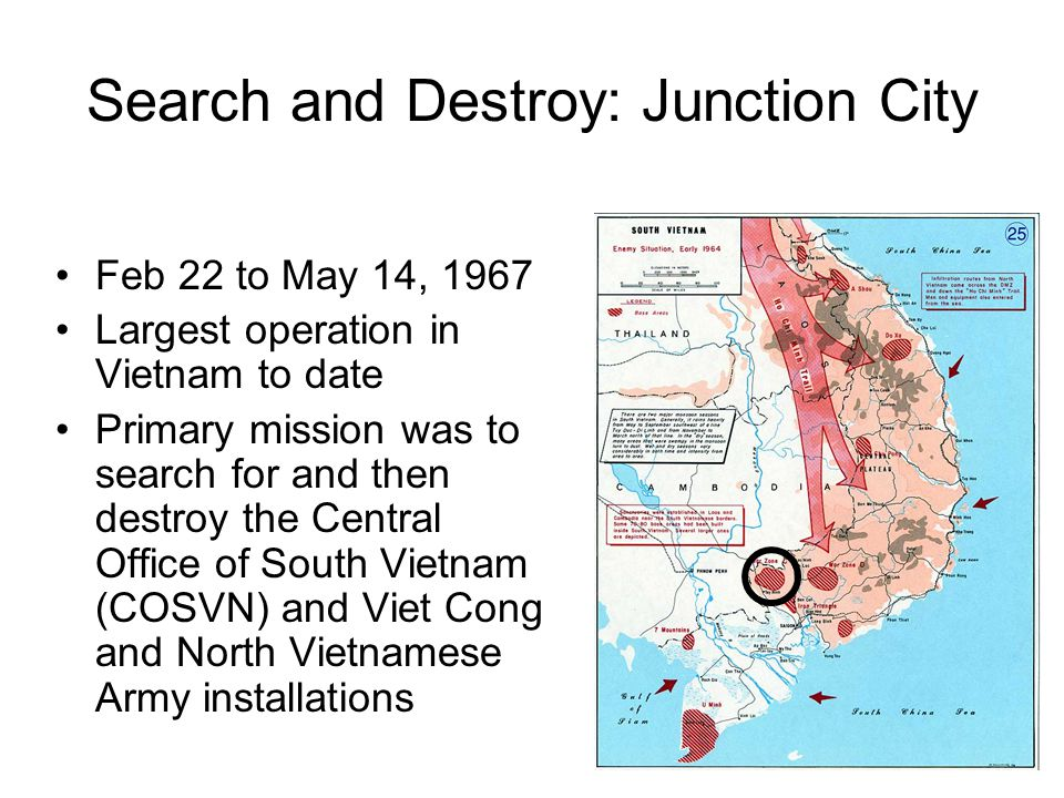 Search and Destroy: Junction City Feb 22 to May 14, 1967 Largest operation in Vietnam to date Primary mission was to search for and then destroy the Central Office of South Vietnam (COSVN) and Viet Cong and North Vietnamese Army installations