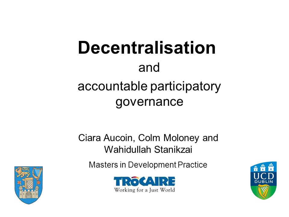 Decentralisation and accountable participatory governance Ciara Aucoin, Colm Moloney and Wahidullah Stanikzai Masters in Development Practice